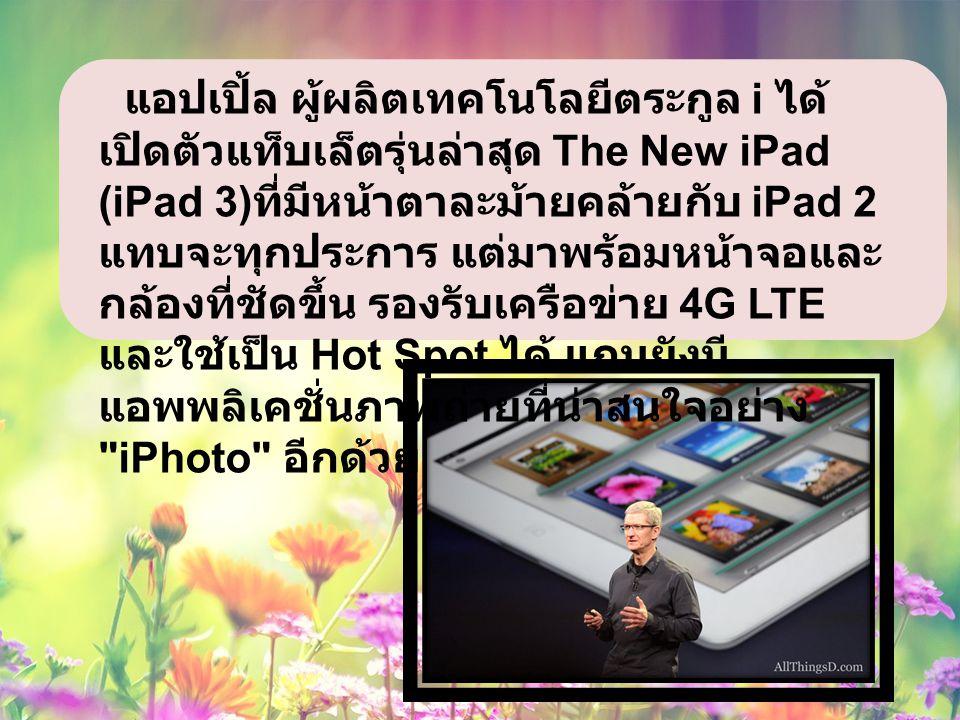 แอปเปิ้ล ผู้ผลิตเทคโนโลยีตระกูล i ได้ เปิดตัวแท็บเล็ตรุ่นล่าสุด The New iPad (iPad 3) ที่มีหน้าตาละม้ายคล้ายกับ iPad 2 แทบจะทุกประการ แต่มาพร้อมหน้าจอและ กล้องที่ชัดขึ้น รองรับเครือข่าย 4G LTE และใช้เป็น Hot Spot ได้ แถมยังมี แอพพลิเคชั่นภาพถ่ายที่น่าสนใจอย่าง iPhoto อีกด้วย