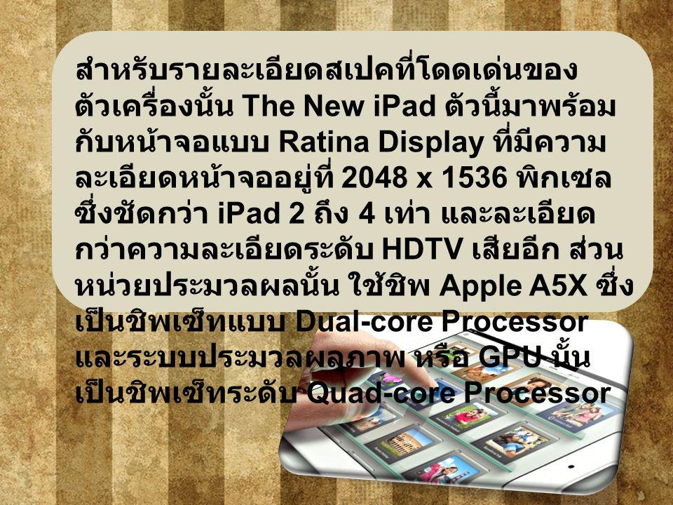 สำหรับรายละเอียดสเปคที่โดดเด่นของ ตัวเครื่องนั้น The New iPad ตัวนี้มาพร้อม กับหน้าจอแบบ Ratina Display ที่มีความ ละเอียดหน้าจออยู่ที่ 2048 x 1536 พิกเซล ซึ่งชัดกว่า iPad 2 ถึง 4 เท่า และละเอียด กว่าความละเอียดระดับ HDTV เสียอีก ส่วน หน่วยประมวลผลนั้น ใช้ชิพ Apple A5X ซึ่ง เป็นชิพเซ็ทแบบ Dual-core Processor และระบบประมวลผลภาพ หรือ GPU นั้น เป็นชิพเซ็ทระดับ Quad-core Processor