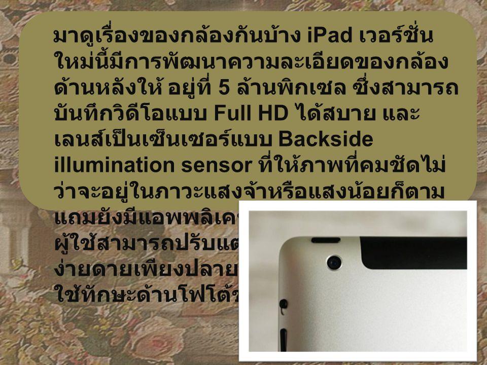 มาดูเรื่องของกล้องกันบ้าง iPad เวอร์ชั่น ใหม่นี้มีการพัฒนาความละเอียดของกล้อง ด้านหลังให้ อยู่ที่ 5 ล้านพิกเซล ซึ่งสามารถ บันทึกวิดีโอแบบ Full HD ได้สบาย และ เลนส์เป็นเซ็นเซอร์แบบ Backside illumination sensor ที่ให้ภาพที่คมชัดไม่ ว่าจะอยู่ในภาวะแสงจ้าหรือแสงน้อยก็ตาม แถมยังมีแอพพลิเคชั่นภาพถ่าย iPhoto ให้ ผู้ใช้สามารถปรับแต่งภาพถ่ายได้อย่าง ง่ายดายเพียงปลายนิ้วสัมผัส งานนี้ไม่ต้อง ใช้ทักษะด้านโฟโต้ชอปเลยก็สามารถทำได้