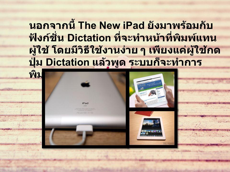 นอกจากนี้ The New iPad ยังมาพร้อมกับ ฟังก์ชั่น Dictation ที่จะทำหน้าที่พิมพ์แทน ผู้ใช้ โดยมีวิธีใช้งานง่าย ๆ เพียงแค่ผู้ใช้กด ปุ่ม Dictation แล้วพูด ระบบก็จะทำการ พิมพ์ให้โดยอัตโนมัติ