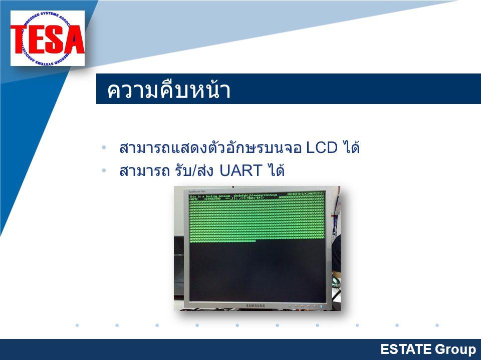 Company LOGO www.company.com ความคืบหน้า สามารถแสดงตัวอักษรบนจอ LCD ได้ สามารถ รับ / ส่ง UART ได้ ESTATE Group