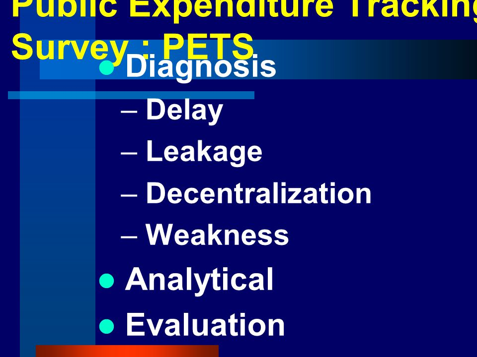 Public Expenditure Tracking Survey : PETS Diagnosis – Delay – Leakage – Decentralization – Weakness Analytical Evaluation