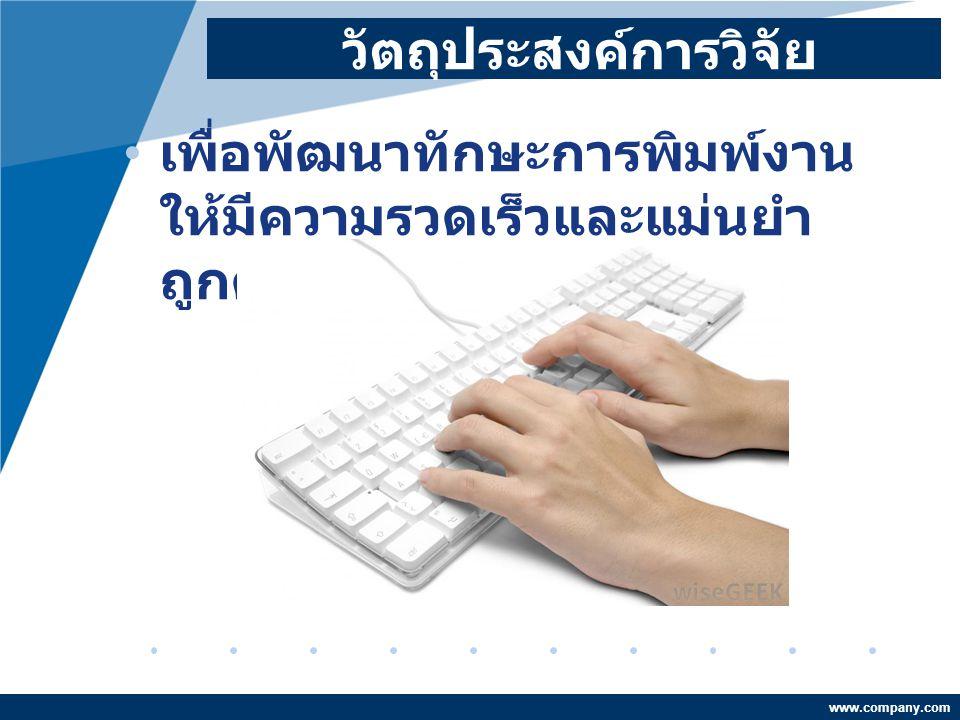 www.company.com วัตถุประสงค์การวิจัย เพื่อพัฒนาทักษะการพิมพ์งาน ให้มีความรวดเร็วและแม่นยำ ถูกต้อง