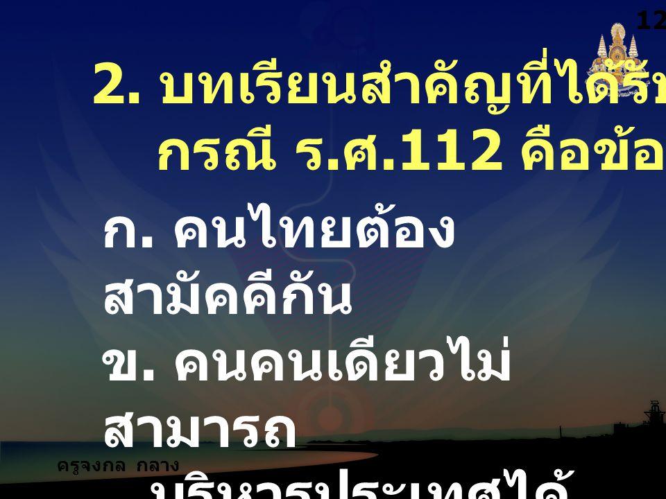 ครูจงกล กลาง ชล 2. บทเรียนสำคัญที่ได้รับจาก กรณี ร. ศ.112 คือข้อใด 1212 ก. คนไทยต้อง สามัคคีกัน ข. คนคนเดียวไม่ สามารถ บริหารประเทศได้