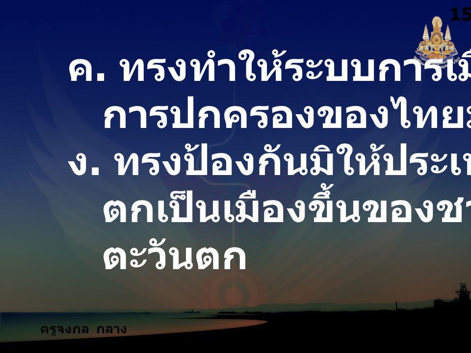 ครูจงกล กลาง ชล ค. ทรงทำให้ระบบการเมือง การปกครองของไทยมั่นคง ง. ทรงป้องกันมิให้ประเทศไทย ตกเป็นเมืองขึ้นของชาติ ตะวันตก 1515