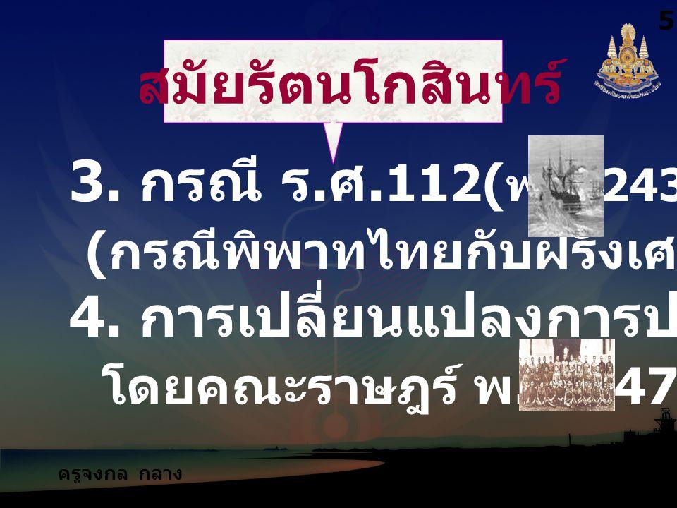 ครูจงกล กลาง ชล สมัยรัตนโกสินทร์ 3. กรณี ร. ศ. 112( พ. ศ.2436) ( กรณีพิพาทไทยกับฝรั่งเศส ) 4. การเปลี่ยนแปลงการปกครอง โดยคณะราษฎร์ พ. ศ.2475 5