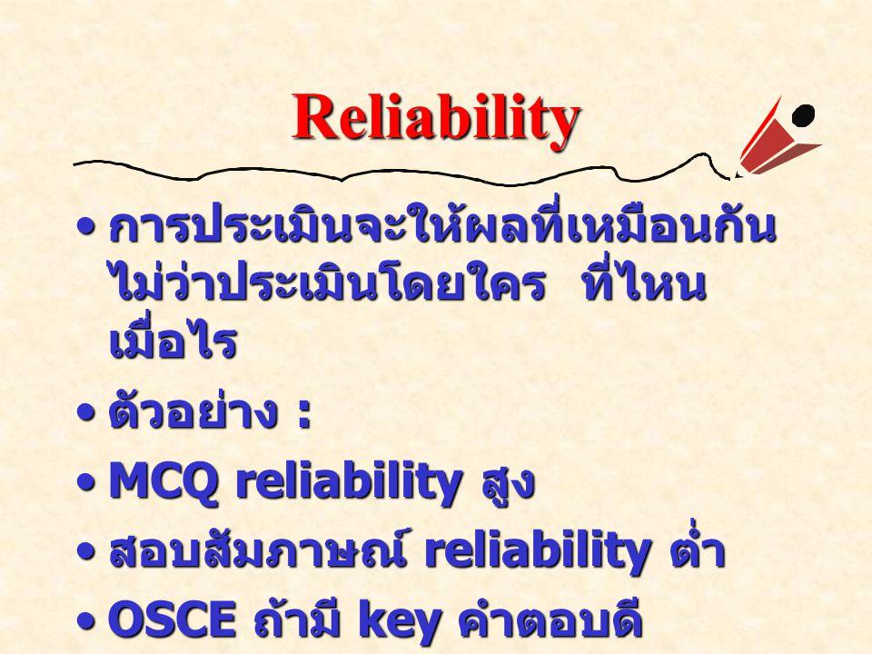 Reliability การประเมินจะให้ผลที่เหมือนกัน ไม่ว่าประเมินโดยใคร ที่ไหน เมื่อไร การประเมินจะให้ผลที่เหมือนกัน ไม่ว่าประเมินโดยใคร ที่ไหน เมื่อไร ตัวอย่าง : ตัวอย่าง : MCQ reliability สูงMCQ reliability สูง สอบสัมภาษณ์ reliability ต่ำ สอบสัมภาษณ์ reliability ต่ำ OSCE ถ้ามี key คำตอบดี reliability สูงได้OSCE ถ้ามี key คำตอบดี reliability สูงได้