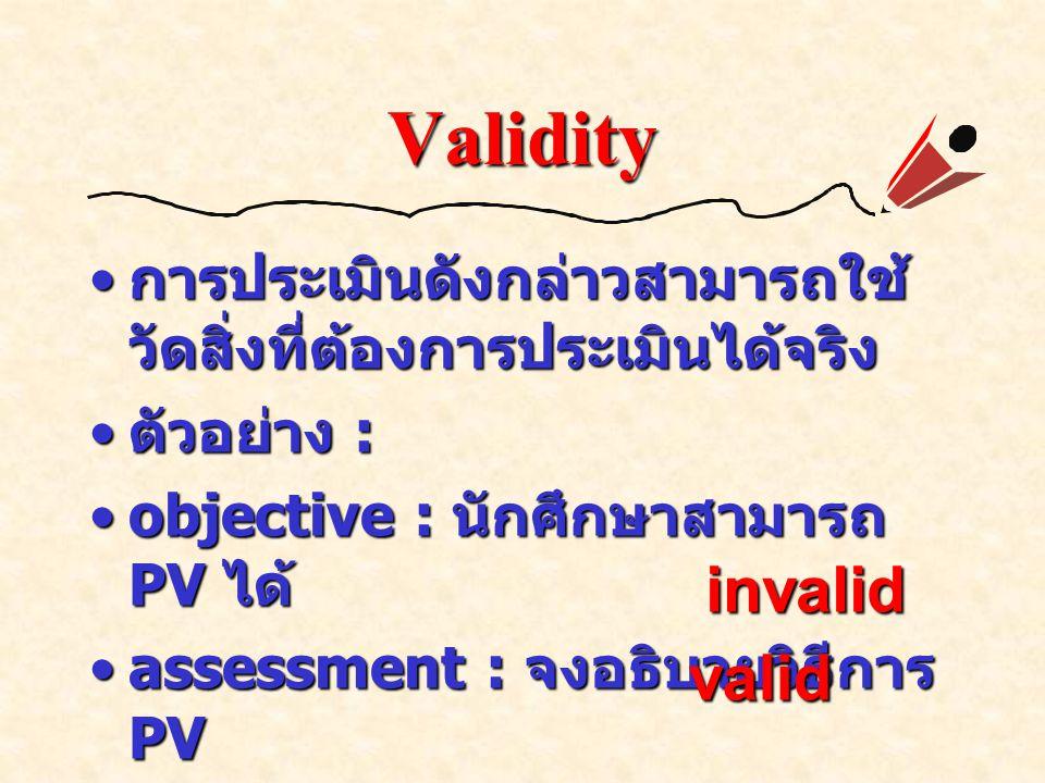 Validity การประเมินดังกล่าวสามารถใช้ วัดสิ่งที่ต้องการประเมินได้จริง การประเมินดังกล่าวสามารถใช้ วัดสิ่งที่ต้องการประเมินได้จริง ตัวอย่าง : ตัวอย่าง : objective : นักศึกษาสามารถ PV ได้objective : นักศึกษาสามารถ PV ได้ assessment : จงอธิบายวิธีการ PVassessment : จงอธิบายวิธีการ PV assessment : จงแสดงวิธีการ PVassessment : จงแสดงวิธีการ PV invalid valid