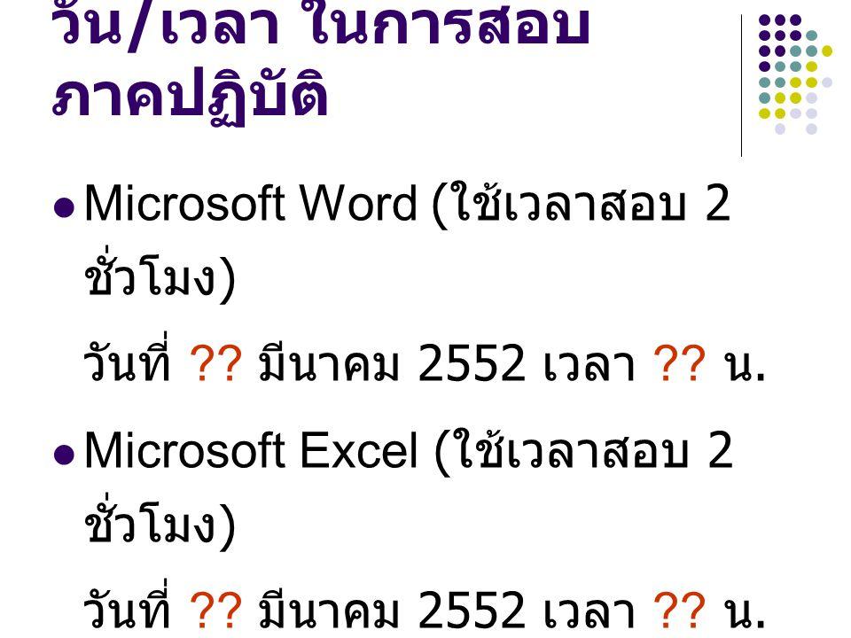 วัน / เวลา ในการสอบ ภาคปฏิบัติ Microsoft Word ( ใช้เวลาสอบ 2 ชั่วโมง ) วันที่ ?? มีนาคม 2552 เวลา ?? น. Microsoft Excel ( ใช้เวลาสอบ 2 ชั่วโมง ) วันที