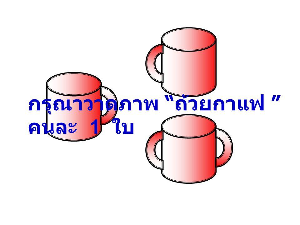 กรุณาวาดภาพ ถ้วยกาแฟ คนละ 1 ใบ