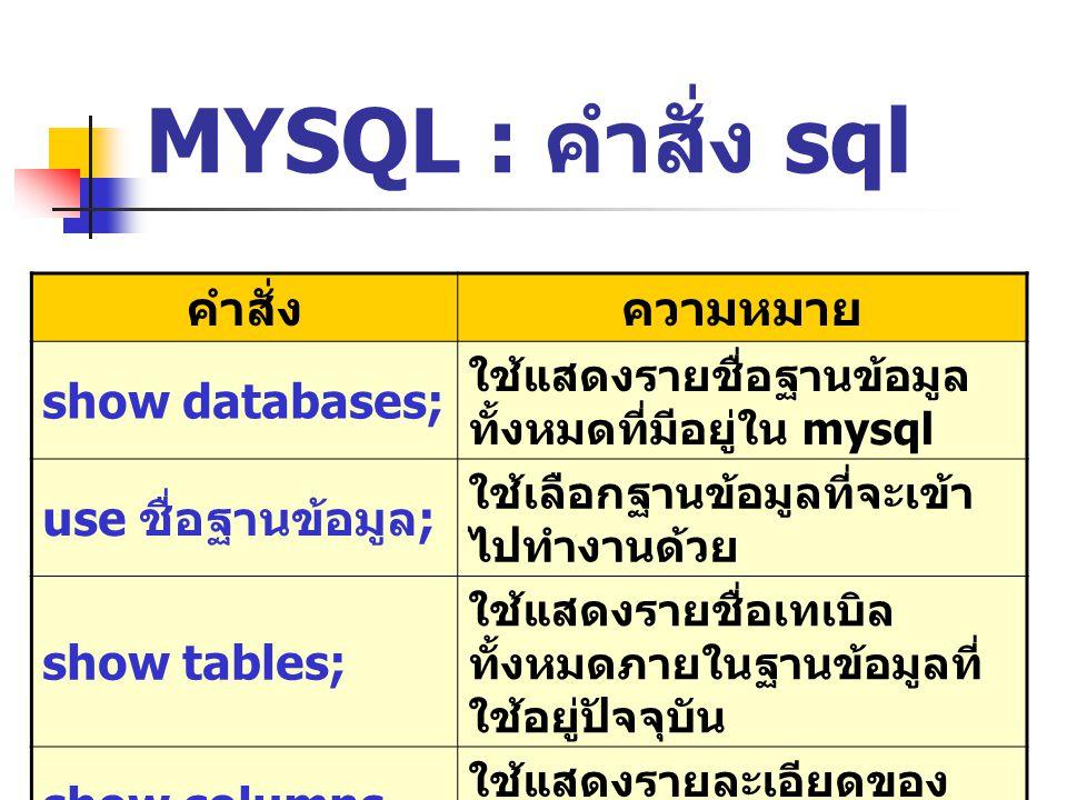 MYSQL : คำสั่ง sql คำสั่งความหมาย show databases; ใช้แสดงรายชื่อฐานข้อมูล ทั้งหมดที่มีอยู่ใน mysql use ชื่อฐานข้อมูล ; ใช้เลือกฐานข้อมูลที่จะเข้า ไปทำงานด้วย show tables; ใช้แสดงรายชื่อเทเบิล ทั้งหมดภายในฐานข้อมูลที่ ใช้อยู่ปัจจุบัน show columns from ชื่อเทเบิล ; ใช้แสดงรายละเอียดของ ฟิลด์ต่าง ๆ ของ table ที่ ระบุ