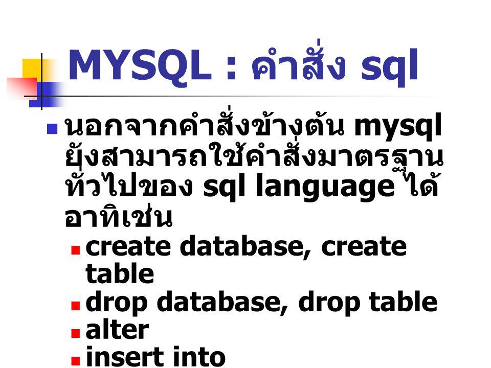 MYSQL : คำสั่ง sql นอกจากคำสั่งข้างต้น mysql ยังสามารถใช้คำสั่งมาตรฐาน ทั่วไปของ sql language ได้ อาทิเช่น create database, create table drop database, drop table alter insert into update delete select