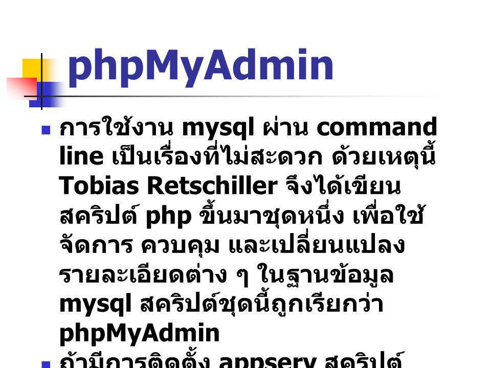 phpMyAdmin การใช้งาน mysql ผ่าน command line เป็นเรื่องที่ไม่สะดวก ด้วยเหตุนี้ Tobias Retschiller จึงได้เขียน สคริปต์ php ขึ้นมาชุดหนึ่ง เพื่อใช้ จัดการ ควบคุม และเปลี่ยนแปลง รายละเอียดต่าง ๆ ในฐานข้อมูล mysql สคริปต์ชุดนี้ถูกเรียกว่า phpMyAdmin ถ้ามีการติดตั้ง appserv สคริปต์ phpMyAdmin จะถูกติดตั้งให้โดย อัตโนมัติแล้ว phpMyAdmin สามารถดาวน์โหลดได้ ฟรีจาก http://www.phpmyadmin.net/h ome_page/index.php