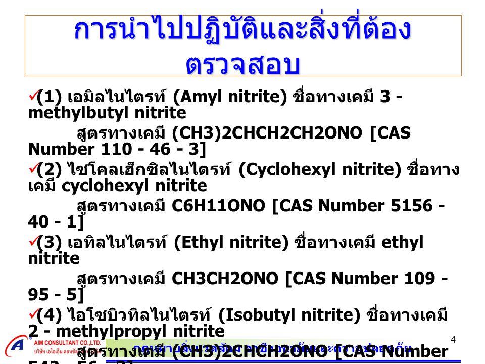 กฎหมายสิ่งแวดล้อม อาชีวอนามัยและความปลอดภัย 4 การนำไปปฏิบัติและสิ่งที่ต้อง ตรวจสอบ (1) เอมิลไนไตรท์ (Amyl nitrite) ชื่อทางเคมี 3 - methylbutyl nitrite สูตรทางเคมี (CH3)2CHCH2CH2ONO [CAS Number 110 - 46 - 3] (2) ไซโคลเฮ็กซิลไนไตรท์ (Cyclohexyl nitrite) ชื่อทาง เคมี cyclohexyl nitrite สูตรทางเคมี C6H11ONO [CAS Number 5156 - 40 - 1] (3) เอทิลไนไตรท์ (Ethyl nitrite) ชื่อทางเคมี ethyl nitrite สูตรทางเคมี CH3CH2ONO [CAS Number 109 - 95 - 5] (4) ไอโซบิวทิลไนไตรท์ (Isobutyl nitrite) ชื่อทางเคมี 2 - methylpropyl nitrite สูตรทางเคมี (CH3)2CHCH2ONO [CAS Number 542 - 56 - 3] (5) ไอโซโพรพิลไนไตรท์ (Isopropyl nitrite) ชื่อทาง เคมี propan - 2 - yl nitrite สูตรทางเคมี (CH3)2CHONO [CAS Number 541 - 42 - 4] (6) นอร์มาลบิวทิลไนไตรท์ (n - Butyl nitrite) ชื่อทาง เคมี butyl nitrite สูตรทางเคมี CH3CH2CH2CH2ONO [CAS Number 544 - 16 - 1]
