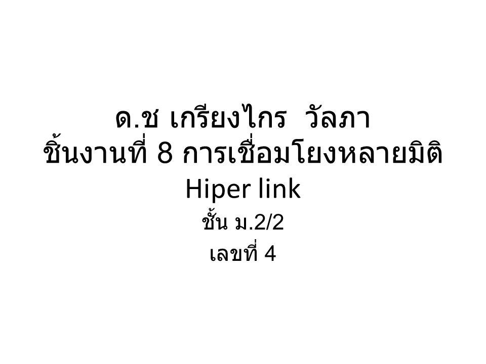 ด. ช เกรียงไกร วัลภา ชิ้นงานที่ 8 การเชื่อมโยงหลายมิติ Hiper link ชั้น ม.2/2 เลขที่ 4