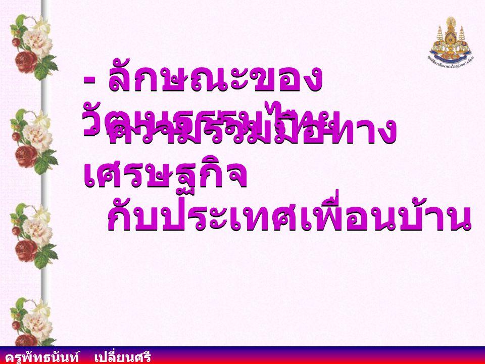 ครูพัทธนันท์ เปลี่ยนศรี - ลักษณะของ วัฒนธรรมไทย - ความร่วมมือทาง เศรษฐกิจ กับประเทศเพื่อนบ้าน - ความร่วมมือทาง เศรษฐกิจ กับประเทศเพื่อนบ้าน