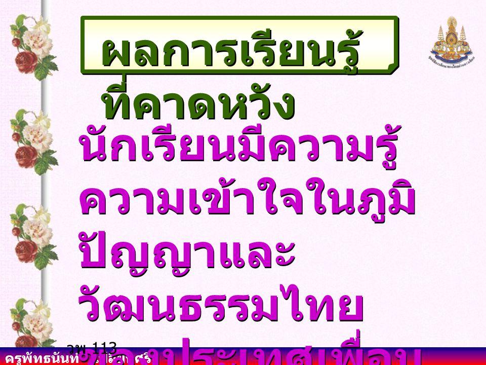 ครูพัทธนันท์ เปลี่ยนศรี ผลการเรียนรู้ ที่คาดหวัง นักเรียนมีความรู้ ความเข้าใจในภูมิ ปัญญาและ วัฒนธรรมไทย ของประเทศเพื่อน บ้านได้ วพ 113