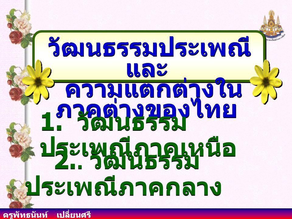 ครูพัทธนันท์ เปลี่ยนศรี วัฒนธรรมประเพณี และ ความแตกต่างใน ภาคต่างของไทย วัฒนธรรมประเพณี และ ความแตกต่างใน ภาคต่างของไทย 1.