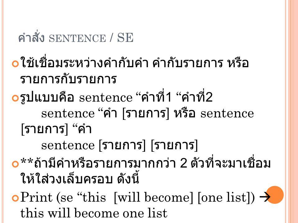 คำสั่ง SENTENCE / SE ใช้เชื่อมระหว่างคำกับคำ คำกับรายการ หรือ รายการกับรายการ รูปแบบคือ sentence คำที่ 1 คำที่ 2 sentence คำ [ รายการ ] หรือ sentence [ รายการ ] คำ sentence [ รายการ ] [ รายการ ] ** ถ้ามีคำหรือรายการมากกว่า 2 ตัวที่จะมาเชื่อม ให้ใส่วงเล็บครอบ ดังนี้ Print (se this [will become] [one list])  this will become one list