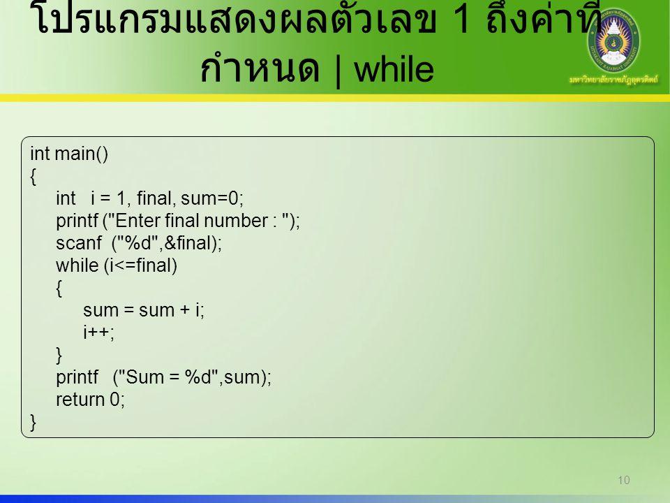10 โปรแกรมแสดงผลตัวเลข 1 ถึงค่าที่ กำหนด | while int main() { int i = 1, final, sum=0; printf (