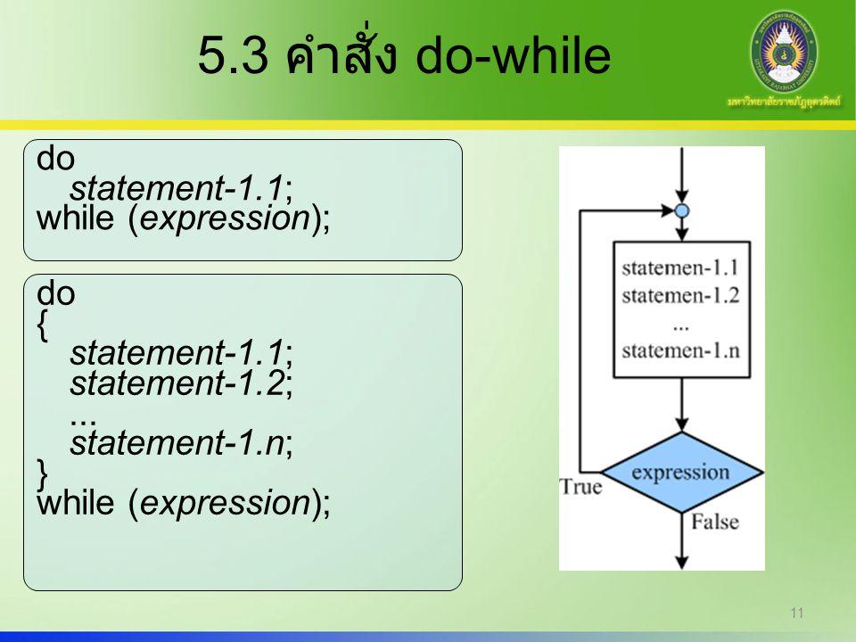 11 5.3 คำสั่ง do-while do { statement-1.1; statement-1.2;... statement-1.n; } while (expression); do statement-1.1; while (expression);