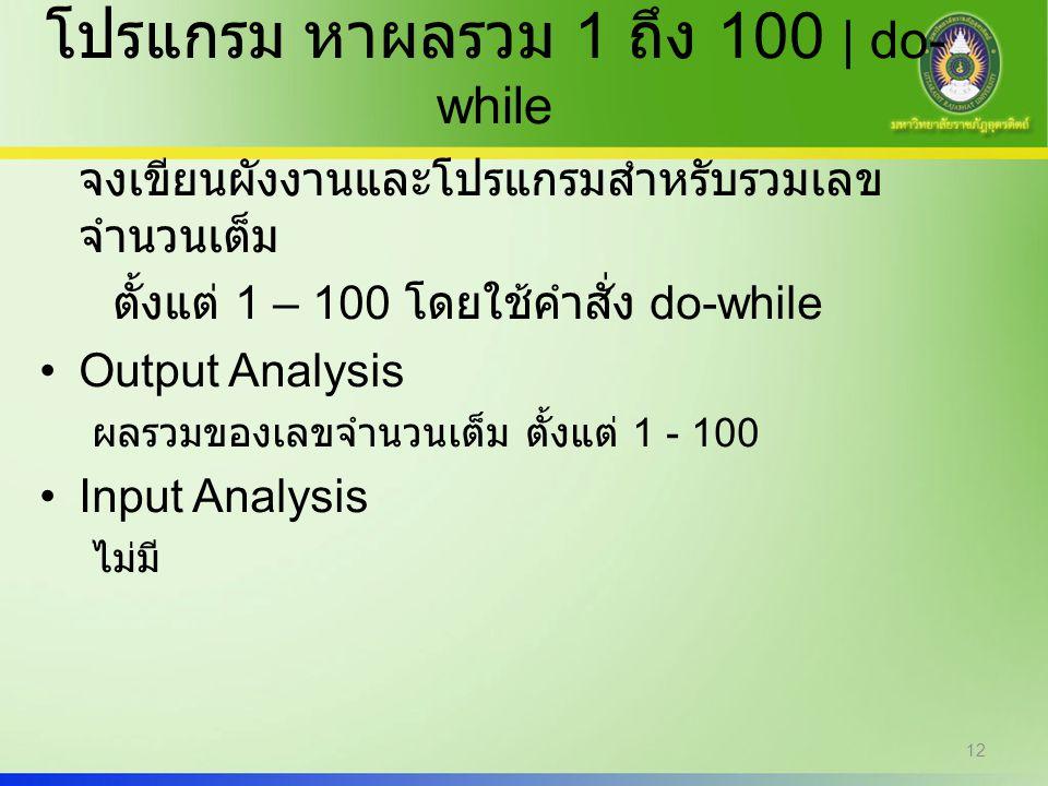 12 โปรแกรม หาผลรวม 1 ถึง 100 | do- while จงเขียนผังงานและโปรแกรมสำหรับรวมเลข จำนวนเต็ม ตั้งแต่ 1 – 100 โดยใช้คำสั่ง do-while Output Analysis ผลรวมของเ
