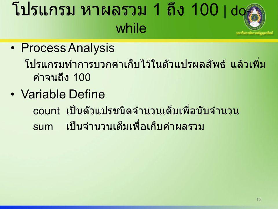 13 โปรแกรม หาผลรวม 1 ถึง 100 | do- while Process Analysis โปรแกรมทำการบวกค่าเก็บไว้ในตัวแปรผลลัพธ์ แล้วเพิ่ม ค่าจนถึง 100 Variable Define count เป็นตั
