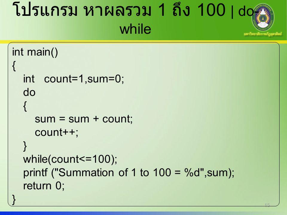 15 โปรแกรม หาผลรวม 1 ถึง 100 | do- while int main() { int count=1,sum=0; do { sum = sum + count; count++; } while(count<=100); printf (