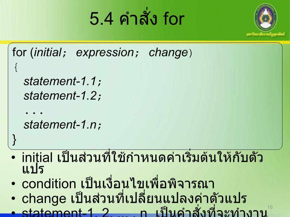 16 5.4 คำสั่ง for initial เป็นส่วนที่ใช้กำหนดค่าเริ่มต้นให้กับตัว แปร condition เป็นเงื่อนไขเพื่อพิจารณา change เป็นส่วนที่เปลี่ยนแปลงค่าตัวแปร statem