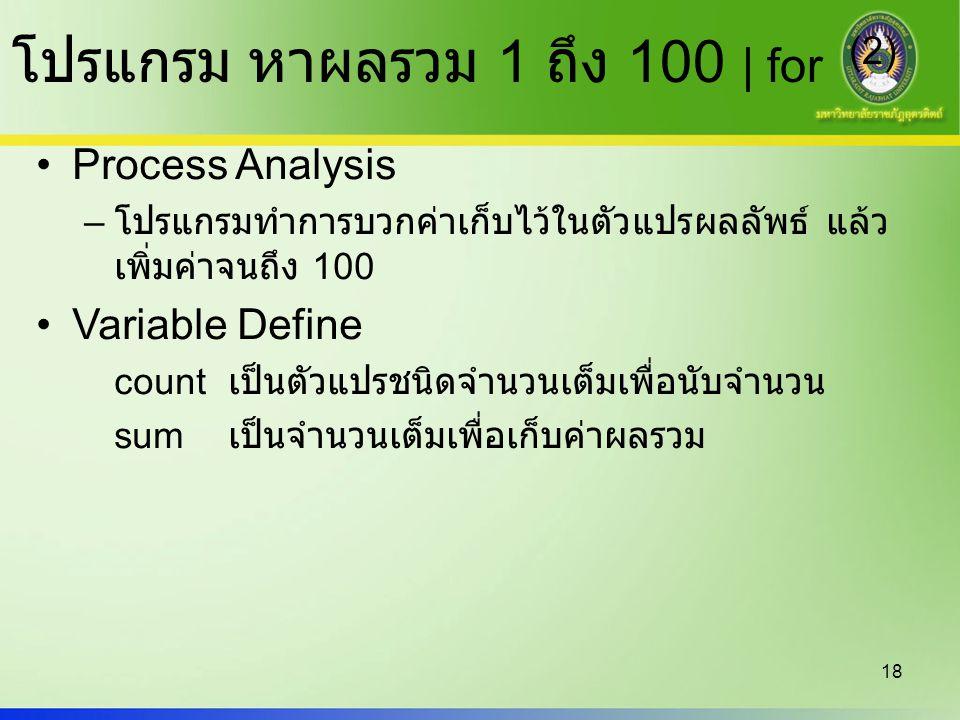 18 โปรแกรม หาผลรวม 1 ถึง 100 | for (2) Process Analysis – โปรแกรมทำการบวกค่าเก็บไว้ในตัวแปรผลลัพธ์ แล้ว เพิ่มค่าจนถึง 100 Variable Define count เป็นตั