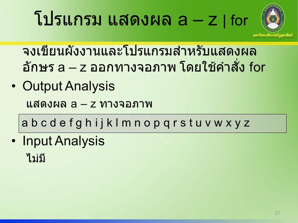 21 โปรแกรม แสดงผล a – z | for จงเขียนผังงานและโปรแกรมสำหรับแสดงผล อักษร a – z ออกทางจอภาพ โดยใช้คำสั่ง for Output Analysis แสดงผล a – z ทางจอภาพ Input