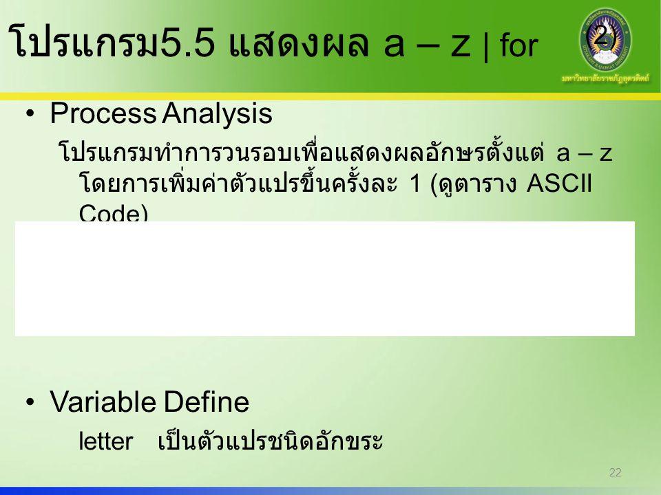 22 โปรแกรม 5.5 แสดงผล a – z | for (2) Process Analysis โปรแกรมทำการวนรอบเพื่อแสดงผลอักษรตั้งแต่ a – z โดยการเพิ่มค่าตัวแปรขึ้นครั้งละ 1 ( ดูตาราง ASCI
