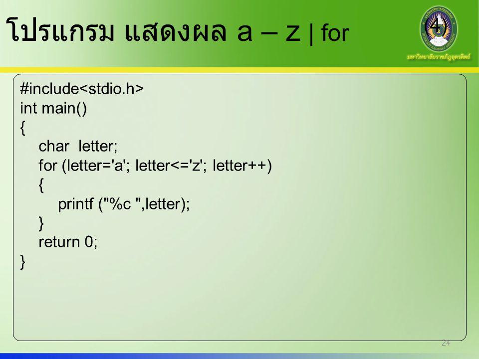 24 โปรแกรม แสดงผล a – z | for (4) #include int main() { char letter; for (letter='a'; letter<='z'; letter++) { printf (