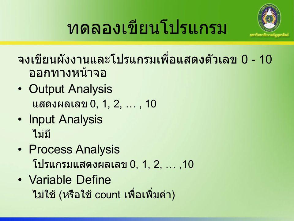 ทดลองเขียนโปรแกรม จงเขียนผังงานและโปรแกรมเพื่อแสดงตัวเลข 0 - 10 ออกทางหน้าจอ Output Analysis แสดงผลเลข 0, 1, 2, …, 10 Input Analysis ไม่มี Process Ana