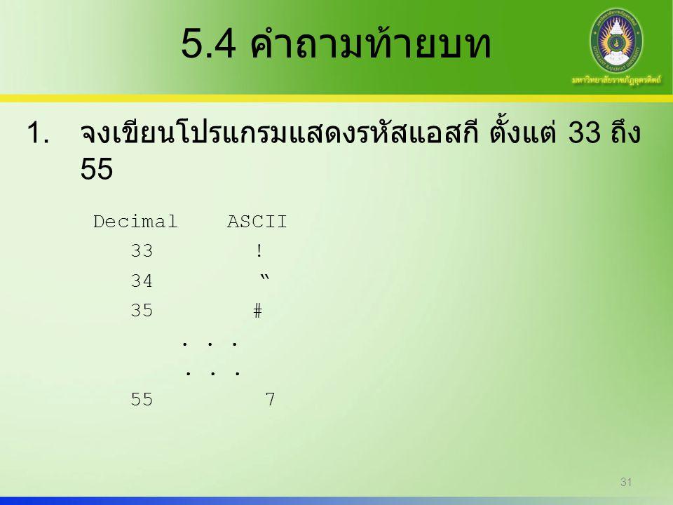 """5.4 คำถามท้ายบท 1. จงเขียนโปรแกรมแสดงรหัสแอสกี ตั้งแต่ 33 ถึง 55 DecimalASCII 33 ! 34 """" 35 #... 55 7 31"""