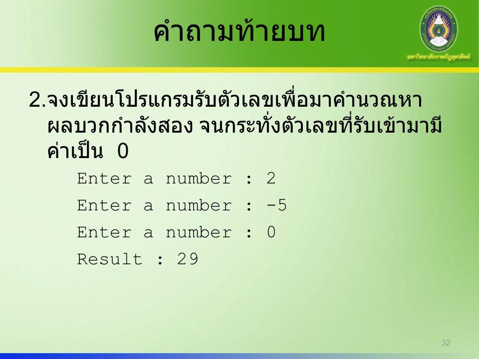 คำถามท้ายบท 2. จงเขียนโปรแกรมรับตัวเลขเพื่อมาคำนวณหา ผลบวกกำลังสอง จนกระทั่งตัวเลขที่รับเข้ามามี ค่าเป็น 0 Enter a number : 2 Enter a number : -5 Ente