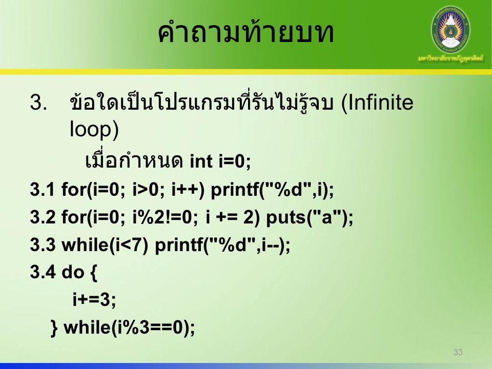 คำถามท้ายบท 3. ข้อใดเป็นโปรแกรมที่รันไม่รู้จบ (Infinite loop) เมื่อกำหนด int i=0; 3.1 for(i=0; i>0; i++) printf(