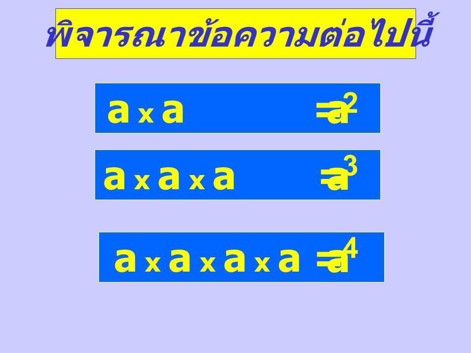 พิจารณาข้อความต่อไปนี้ a x a = a 2 a x a x a = a 3 a x a x a x a = a 4