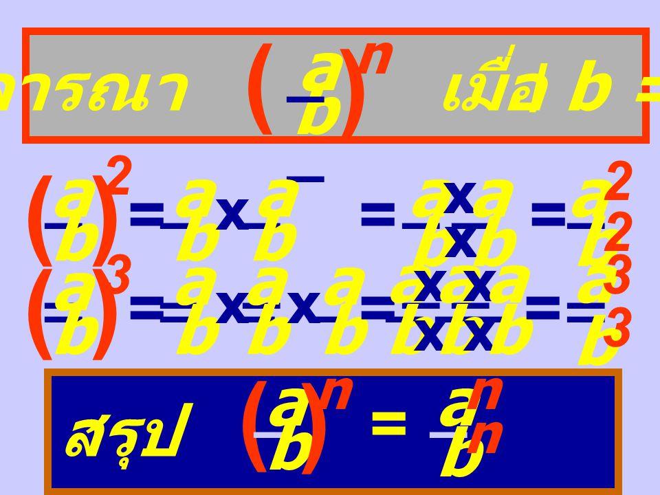 พิจารณา (ab) n (ab) 2 = ab x ab = a x a x b x b = a 2 b 2 (ab) 3 = ab x ab x ab = a x a x a x b x b x b = a 3 b 3 สรุป (ab) n = a n b n