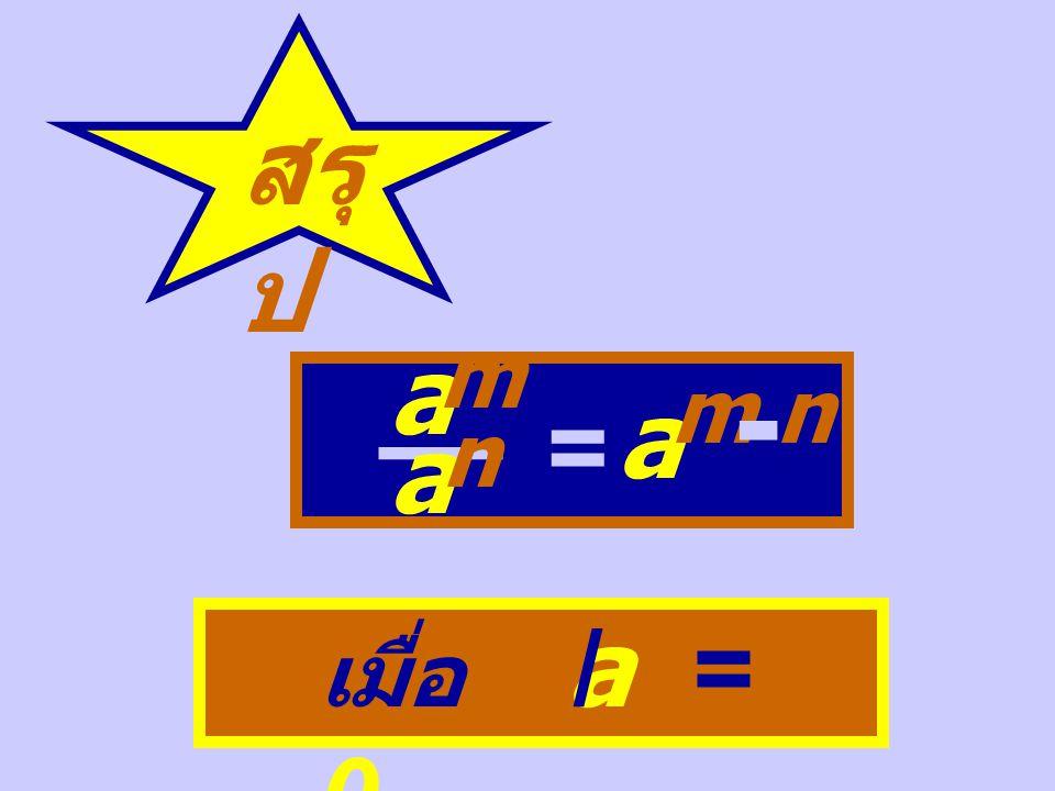 สรุ ป a m __ a n = a m - n เมื่อ a = 0 /