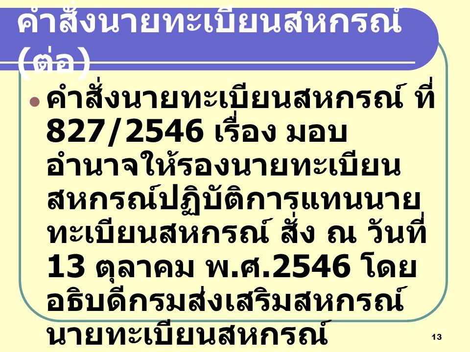 13 คำสั่งนายทะเบียนสหกรณ์ ( ต่อ ) คำสั่งนายทะเบียนสหกรณ์ ที่ 827/2546 เรื่อง มอบ อำนาจให้รองนายทะเบียน สหกรณ์ปฏิบัติการแทนนาย ทะเบียนสหกรณ์ สั่ง ณ วัน