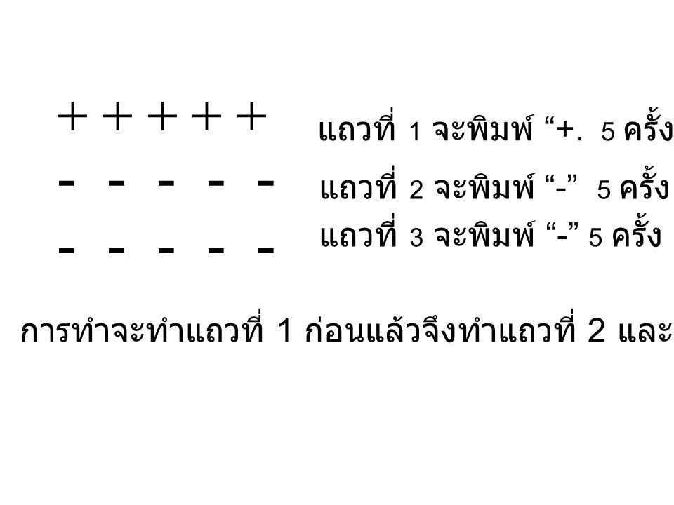 ให้ i คือ ตัวนับแถว int i=1, while(i<=5) print + i=i+1 end while i=1 new line while(i<=5) print + i=i+1 end while i=1 new line while(i<=5) print + i=i+1 end while i=1 new line   