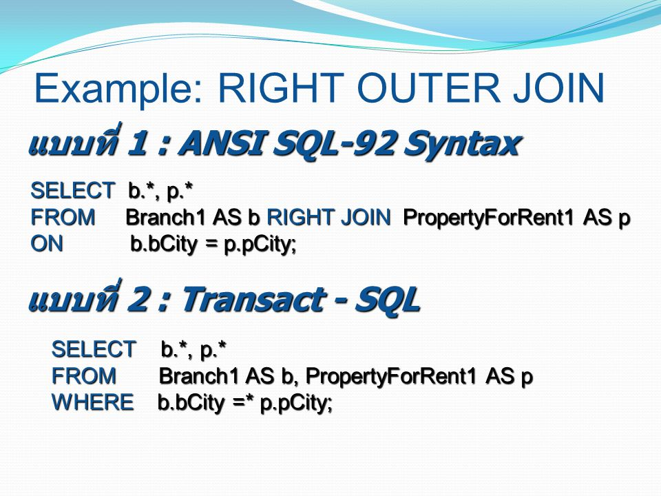 Example: RIGHT OUTER JOIN SELECT b.*, p.* FROM Branch1 AS b RIGHT JOIN PropertyForRent1 AS p ON b.bCity = p.pCity; แบบที่ 1 : ANSI SQL-92 Syntax SELEC