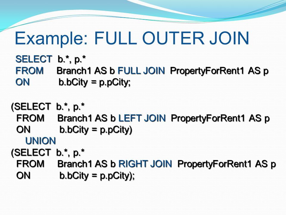 Example: FULL OUTER JOIN SELECT b.*, p.* FROM Branch1 AS b FULL JOIN PropertyForRent1 AS p ON b.bCity = p.pCity; (SELECT b.*, p.* FROM Branch1 AS b LE