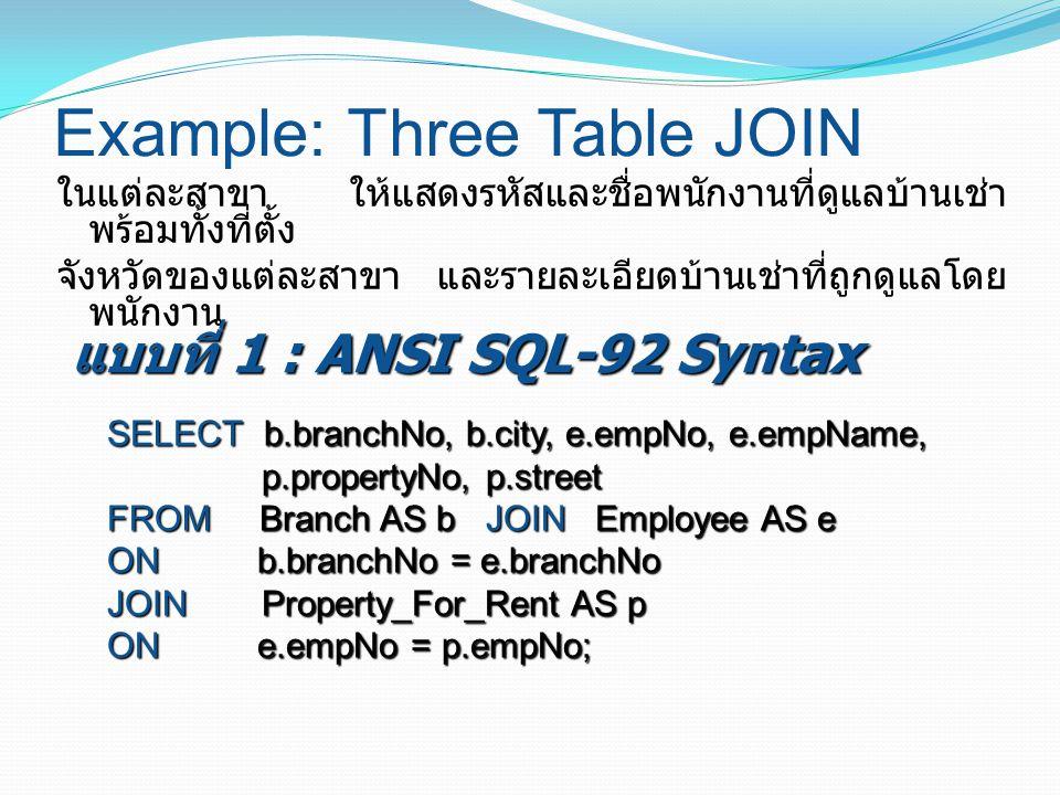 Example: Three Table JOIN ในแต่ละสาขา ให้แสดงรหัสและชื่อพนักงานที่ดูแลบ้านเช่า พร้อมทั้งที่ตั้ง จังหวัดของแต่ละสาขา และรายละเอียดบ้านเช่าที่ถูกดูแลโดย พนักงาน SELECT b.branchNo, b.city, e.empNo, e.empName, p.propertyNo, p.street FROM Branch AS b JOIN Employee AS e ON b.branchNo = e.branchNo JOIN Property_For_Rent AS p ON e.empNo = p.empNo; แบบที่ 1 : ANSI SQL-92 Syntax