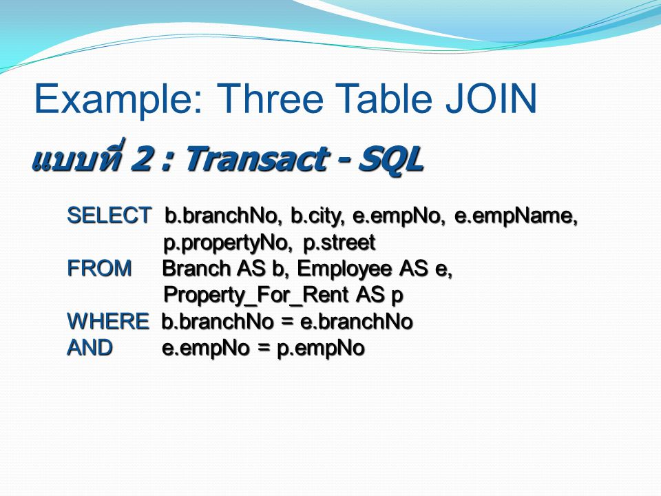 Example: Three Table JOIN SELECT b.branchNo, b.city, e.empNo, e.empName, p.propertyNo, p.street FROM Branch AS b, Employee AS e, Property_For_Rent AS