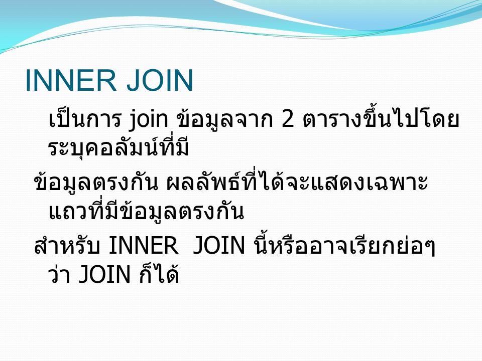INNER JOIN เป็นการ join ข้อมูลจาก 2 ตารางขึ้นไปโดย ระบุคอลัมน์ที่มี ข้อมูลตรงกัน ผลลัพธ์ที่ได้จะแสดงเฉพาะ แถวที่มีข้อมูลตรงกัน สำหรับ INNER JOIN นี้หร