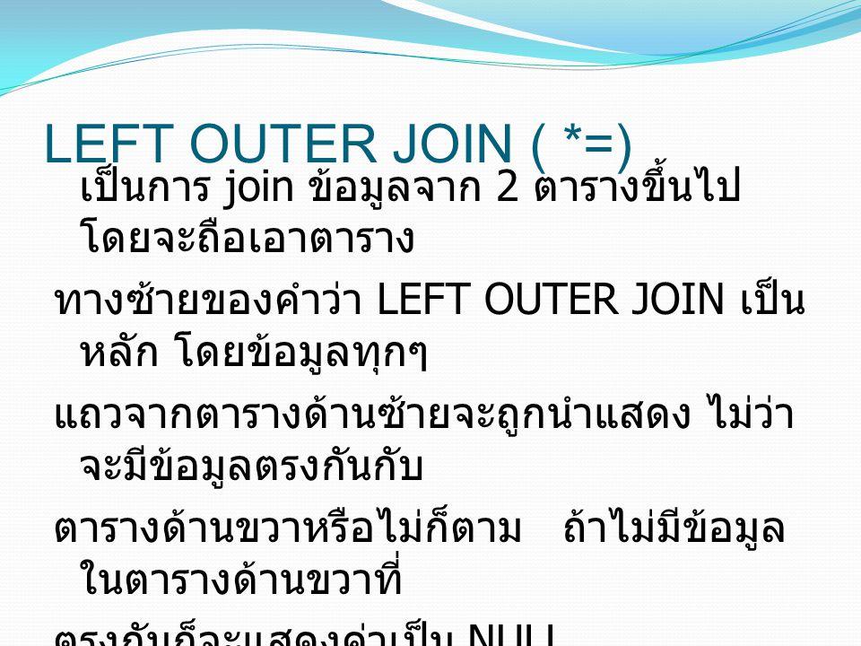 LEFT OUTER JOIN ( *=) เป็นการ join ข้อมูลจาก 2 ตารางขึ้นไป โดยจะถือเอาตาราง ทางซ้ายของคำว่า LEFT OUTER JOIN เป็น หลัก โดยข้อมูลทุกๆ แถวจากตารางด้านซ้ายจะถูกนำแสดง ไม่ว่า จะมีข้อมูลตรงกันกับ ตารางด้านขวาหรือไม่ก็ตาม ถ้าไม่มีข้อมูล ในตารางด้านขวาที่ ตรงกันก็จะแสดงค่าเป็น NULL