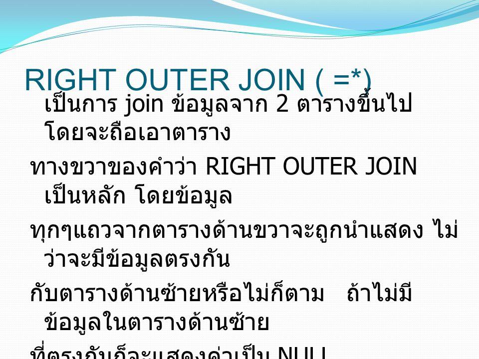 RIGHT OUTER JOIN ( =*) เป็นการ join ข้อมูลจาก 2 ตารางขึ้นไป โดยจะถือเอาตาราง ทางขวาของคำว่า RIGHT OUTER JOIN เป็นหลัก โดยข้อมูล ทุกๆแถวจากตารางด้านขวา