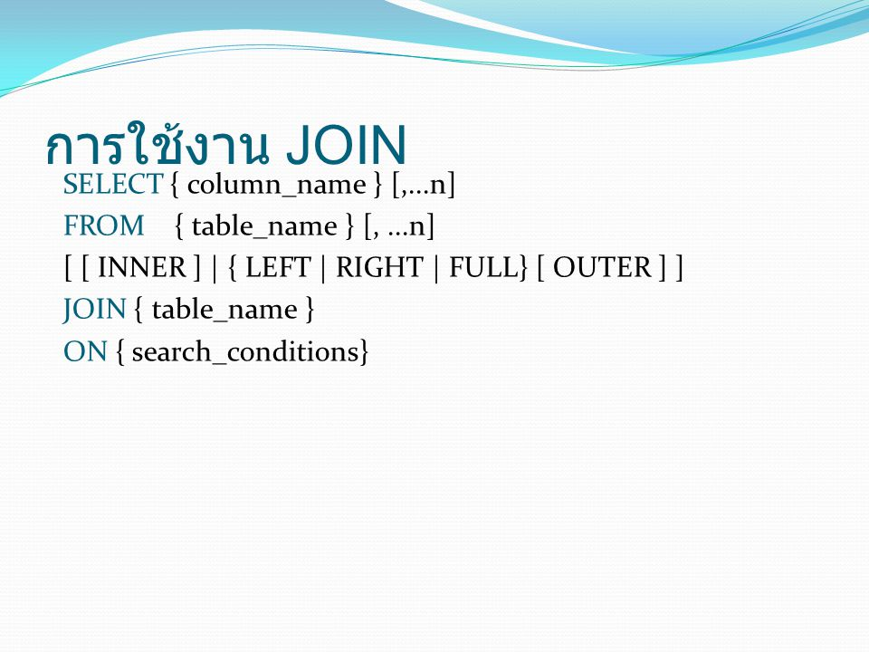 Example: INNER JOIN SELECT b.*, p.* FROM Branch1 AS b INNER JOIN PropertyForRent1 AS p ON b.bCity = p.pCity; แบบที่ 1 : ANSI SQL-92 Syntax SELECT b.*, p.* FROM Branch1 AS b, PropertyForRent1 AS p WHERE b.bCity = p.pCity; แบบที่ 2 : Transact - SQL